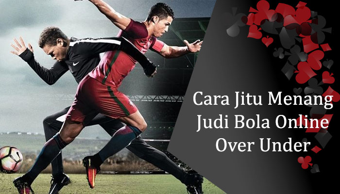 Cara Jitu Menang Judi Bola Online Over Under