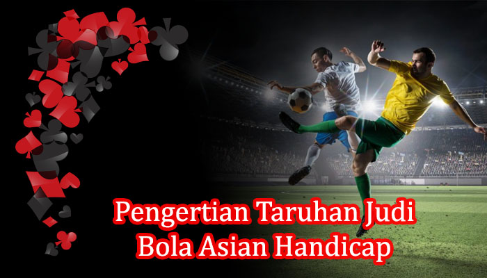Pengertian Taruhan Judi Bola Asian Handicap